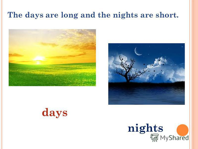 The days are long and the nights are short. days nights