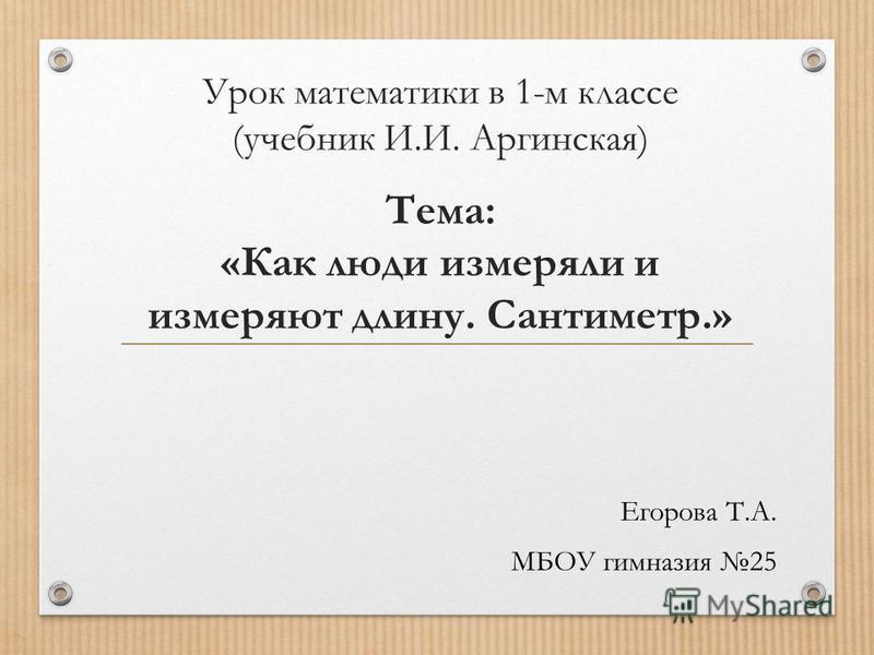 Урок математики в 1-м классе (учебник И.И. Аргинская) Тема: «Как люди измеряли и измеряют длину. Сантиметр.» Егорова Т.А. МБОУ гимназия 25