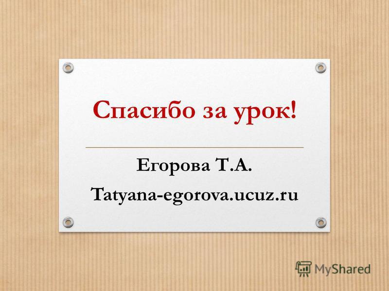 Спасибо за урок! Егорова Т.А. Tatyana-egorova.ucuz.ru