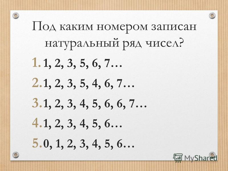 Под каким номером записан натуральный ряд чисел? 1. 1, 2, 3, 5, 6, 7… 2. 1, 2, 3, 5, 4, 6, 7… 3. 1, 2, 3, 4, 5, 6, 6, 7… 4. 1, 2, 3, 4, 5, 6… 5. 0, 1, 2, 3, 4, 5, 6…