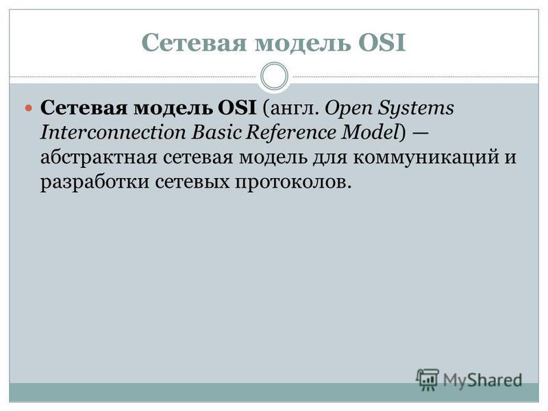 Сетевая модель OSI Сетевая модель OSI (англ. Open Systems Interconnection Basic Reference Model) абстрактная сетевая модель для коммуникаций и разработки сетевых протоколов.