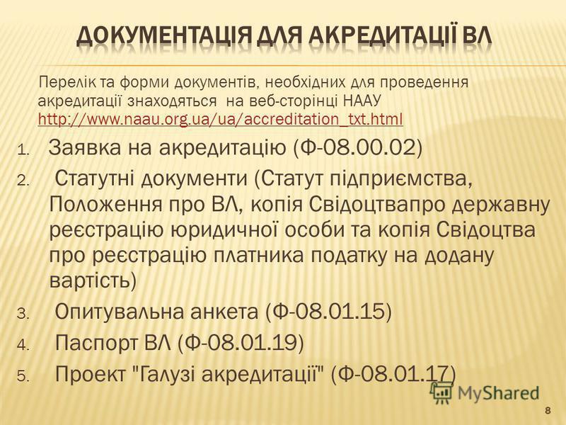 Перелік та форми документів, необхідних для проведення акредитації знаходяться на веб-сторінці НААУ http://www.naau.org.ua/ua/accreditation_txt.html http://www.naau.org.ua/ua/accreditation_txt.html 1. Заявка на акредитацію (Ф 08.00.02) 2. Статутні до