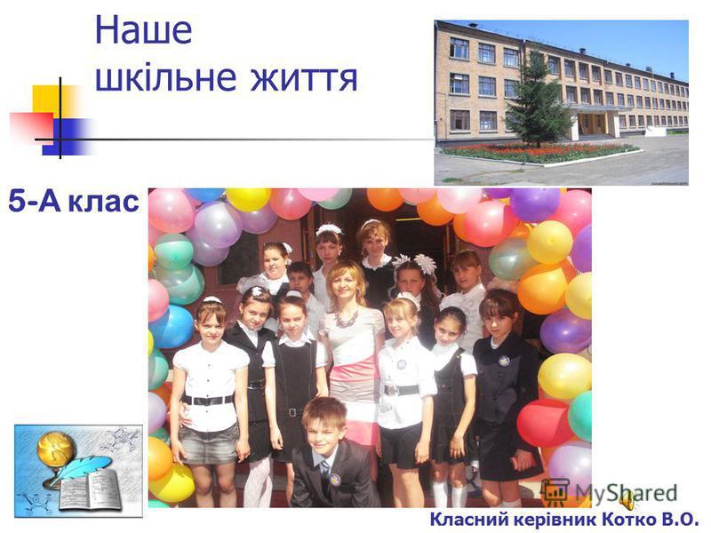 Наше шкільне життя Класний керівник Котко В.О. 5- А к лас