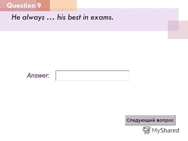 Question 9 Answer: He always … his best in exams.