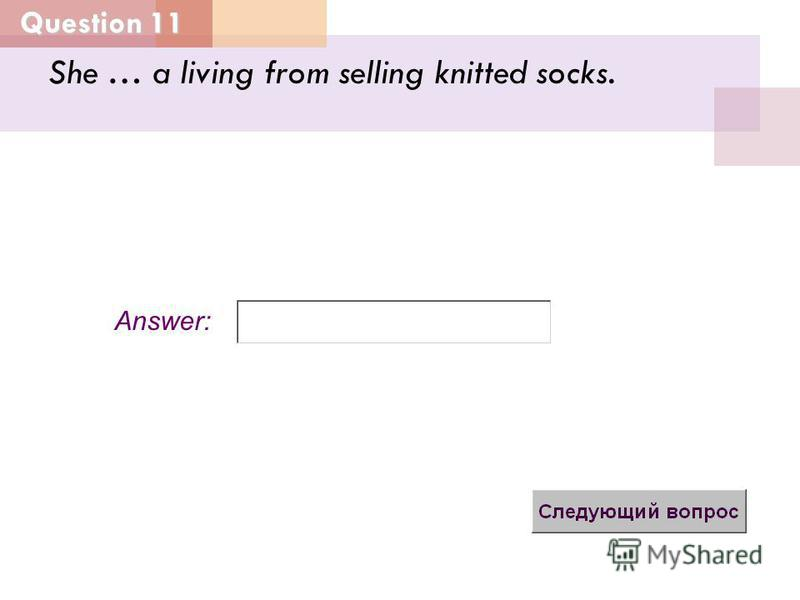 Question 11 Answer: She … a living from selling knitted socks.