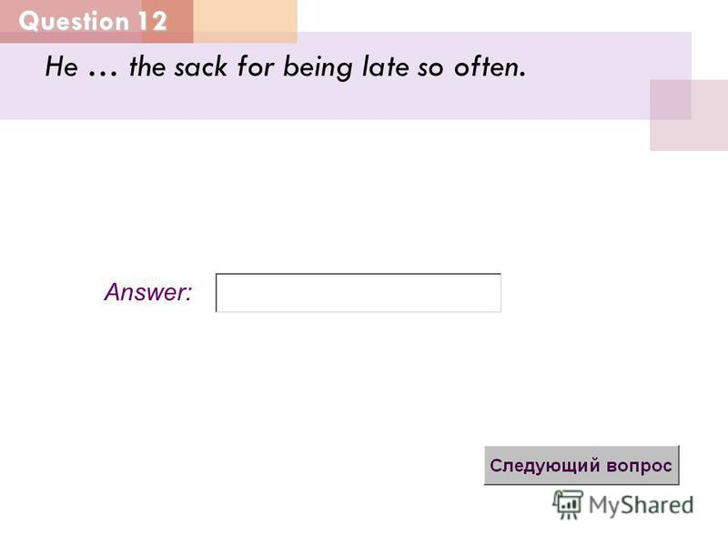 Question 12 Answer: He … the sack for being late so often.