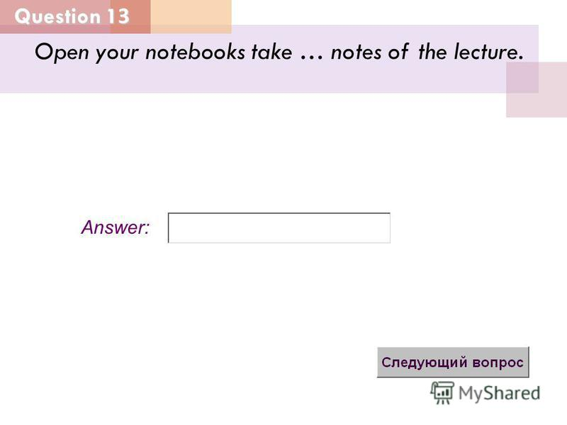 Question 13 Answer: Open your notebooks take … notes of the lecture.