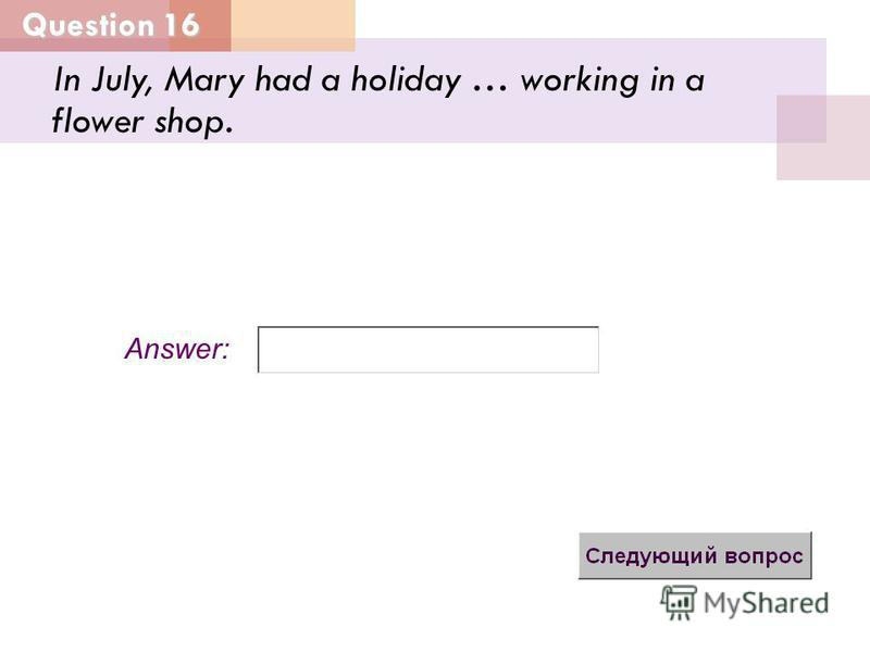 Question 16 Answer: In July, Mary had a holiday … working in a flower shop.
