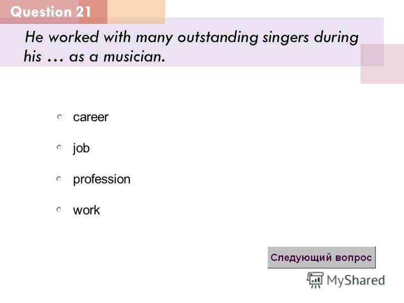 He worked with many outstanding singers during his … as a musician. job profession career work Question 21