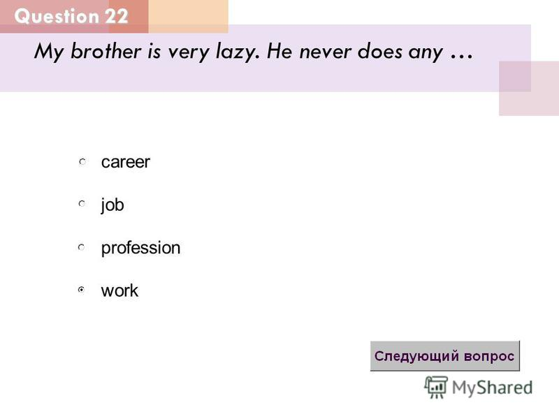 My brother is very lazy. He never does any … job profession career work Question 22