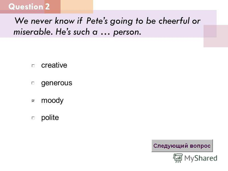 Question 2 generous moody creative polite We never know if Petes going to be cheerful or miserable. Hes such a … person.