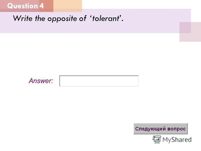 Question 4 Answer: Write the opposite of tolerant.