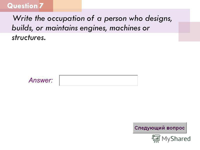 Question 7 Answer: Write the occupation of a person who designs, builds, or maintains engines, machines or structures.