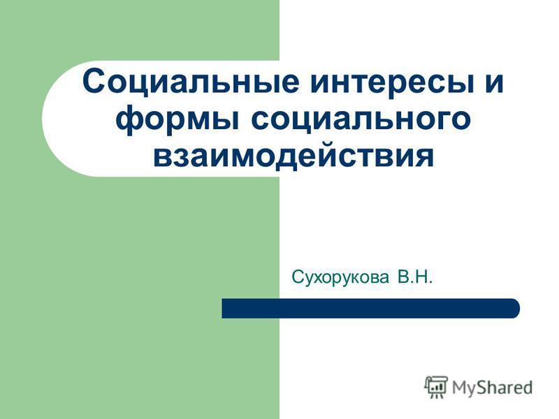Социальные интересы и формы социального взаимодействия Сухорукова В.Н.