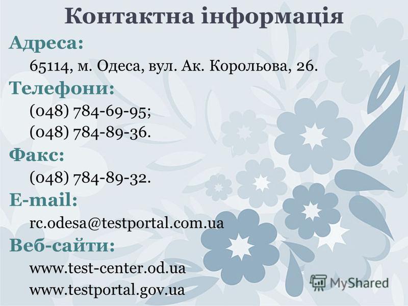 Контактна інформація Адреса: 65114, м. Одеса, вул. Ак. Корольова, 26. Телефони: (048) 784-69-95; (048) 784-89-36. Факс: (048) 784-89-32. E-mail: rc.odesa@testportal.com.ua Веб-сайти: www.test-center.od.ua www.testportal.gov.ua
