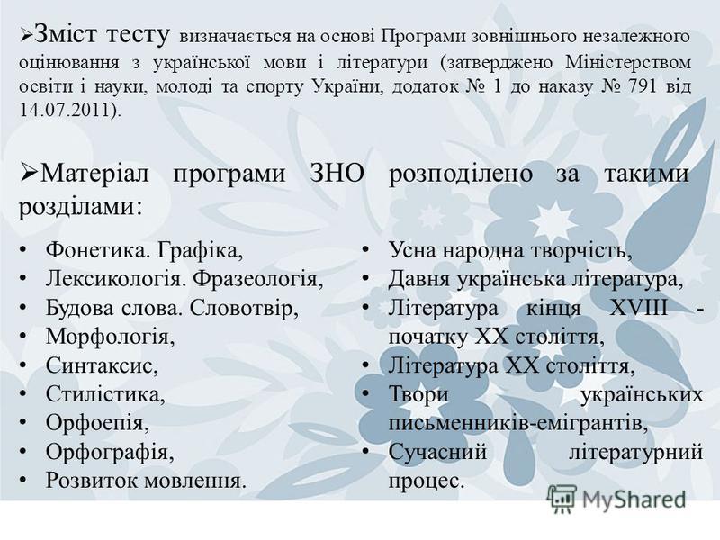 Зміст тесту визначається на основі Програми зовнішнього незалежного оцінювання з української мови і літератури (затверджено Міністерством освіти і науки, молоді та спорту України, додаток 1 до наказу 791 від 14.07.2011). Матеріал програми ЗНО розподі