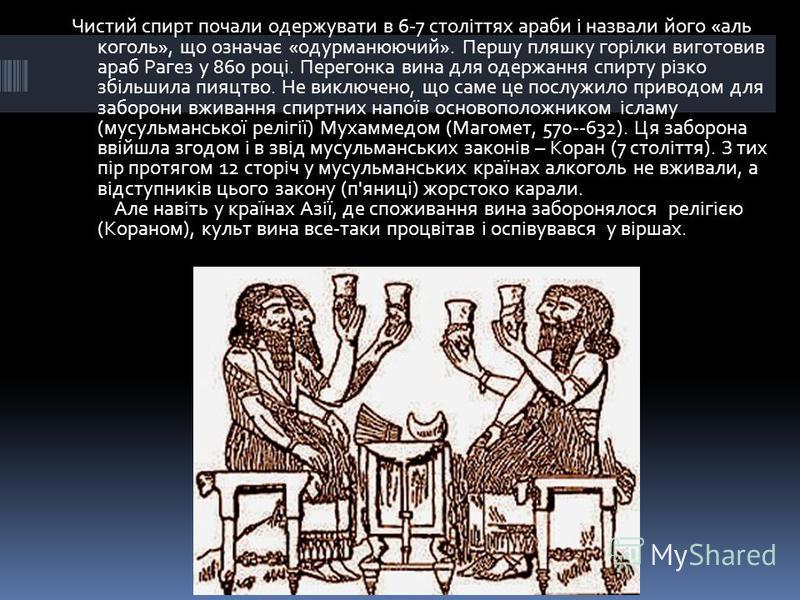 Чистий спирт почали одержувати в 6-7 століттях араби і назвали його «аль коголь», що означає «одурманюючий». Першу пляшку горілки виготовив араб Рагез у 860 році. Перегонка вина для одержання спирту різко збільшила пияцтво. Не виключено, що саме це п