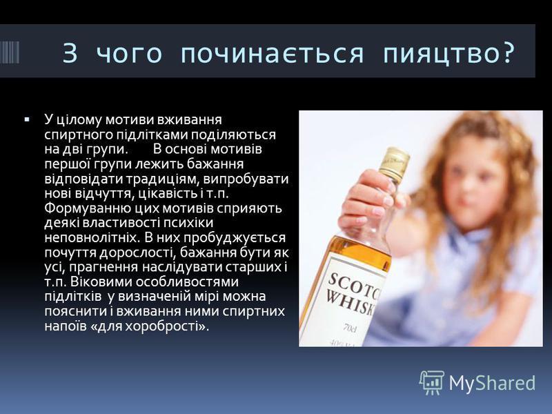 З чого починається пияцтво? У цілому мотиви вживання спиртного підлітками поділяються на дві групи. В основі мотивів першої групи лежить бажання відповідати традиціям, випробувати нові відчуття, цікавість і т.п. Формуванню цих мотивів сприяють деякі