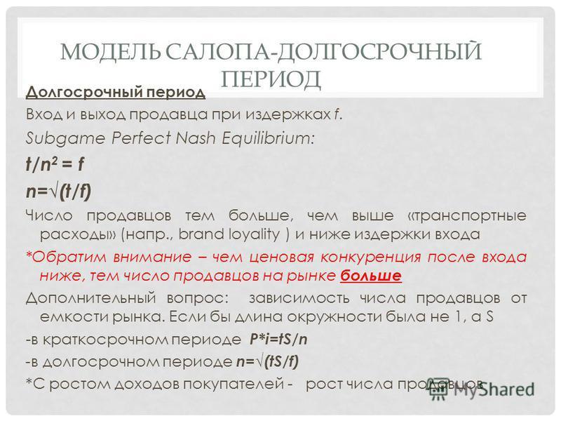 МОДЕЛЬ САЛОПА-ДОЛГОСРОЧНЫЙ ПЕРИОД Долгосрочный период Вход и выход продавца при издержках f. Subgame Perfect Nash Equilibrium: t/n 2 = f n=(t/f) Число продавцов тем больше, чем выше «транспортные расходы» (напр., brand loyality ) и ниже издержки вход