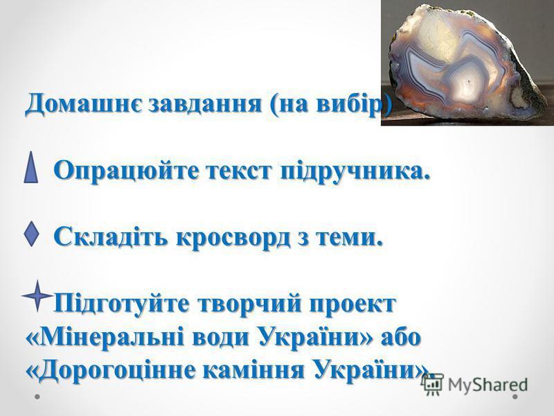 Домашнє завдання (на вибір) Опрацюйте текст підручника. Складіть кросворд з теми. Підготуйте творчий проект «Мінеральні води України» або «Дорогоцінне каміння України».