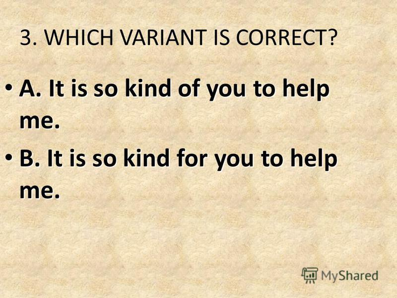 3. WHICH VARIANT IS CORRECT? A. It is so kind of you to help me. A. It is so kind of you to help me. B. It is so kind for you to help me. B. It is so kind for you to help me.