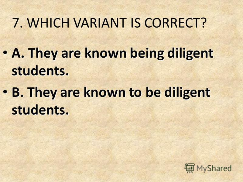 7. WHICH VARIANT IS CORRECT? A. They are known being diligent students. A. They are known being diligent students. B. They are known to be diligent students. B. They are known to be diligent students.