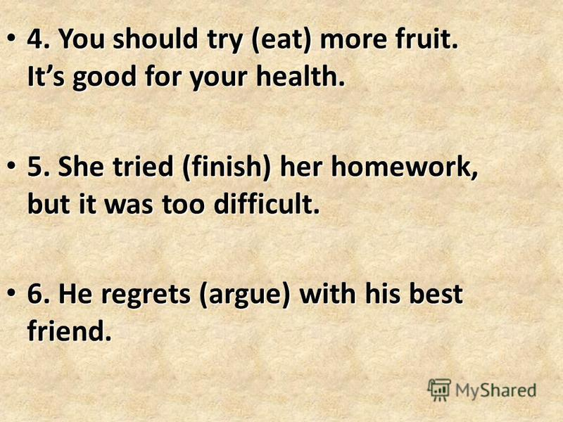 4. You should try (eat) more fruit. Its good for your health. 4. You should try (eat) more fruit. Its good for your health. 5. She tried (finish) her homework, but it was too difficult. 5. She tried (finish) her homework, but it was too difficult. 6.