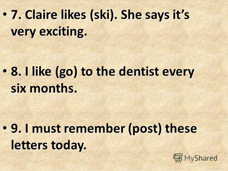 7. Claire likes (ski). She says its very exciting. 7. Claire likes (ski). She says its very exciting. 8. I like (go) to the dentist every six months. 8. I like (go) to the dentist every six months. 9. I must remember (post) these letters today. 9. I