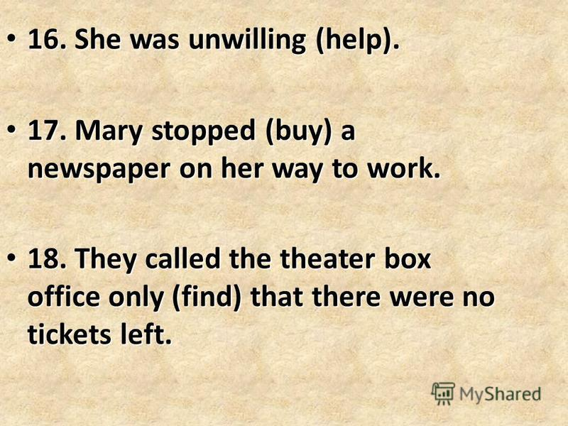 16. She was unwilling (help). 16. She was unwilling (help). 17. Mary stopped (buy) a newspaper on her way to work. 17. Mary stopped (buy) a newspaper on her way to work. 18. They called the theater box office only (find) that there were no tickets le