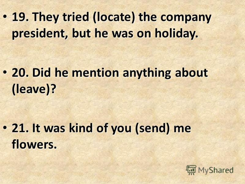 19. They tried (locate) the company president, but he was on holiday. 19. They tried (locate) the company president, but he was on holiday. 20. Did he mention anything about (leave)? 20. Did he mention anything about (leave)? 21. It was kind of you (