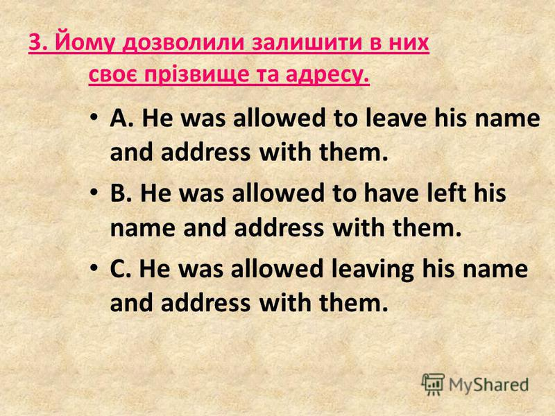 3. Йому дозволили залишити в них своє прізвище та адресу. A. He was allowed to leave his name and address with them. B. He was allowed to have left his name and address with them. C. He was allowed leaving his name and address with them.