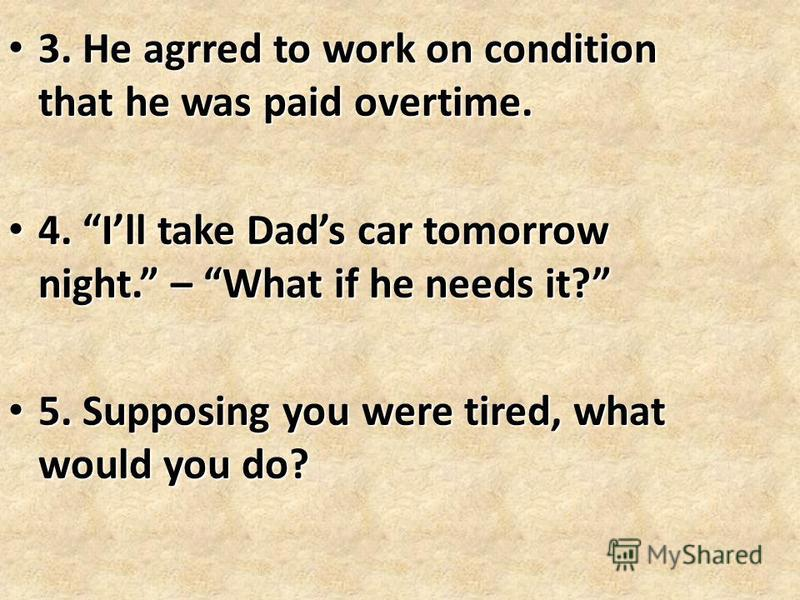 3. He agrred to work on condition that he was paid overtime. 3. He agrred to work on condition that he was paid overtime. 4. Ill take Dads car tomorrow night. – What if he needs it? 4. Ill take Dads car tomorrow night. – What if he needs it? 5. Suppo