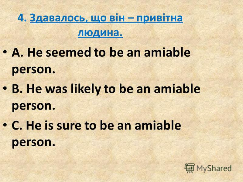 4. Здавалось, що він – привітна людина. A. He seemed to be an amiable person. B. He was likely to be an amiable person. C. He is sure to be an amiable person.