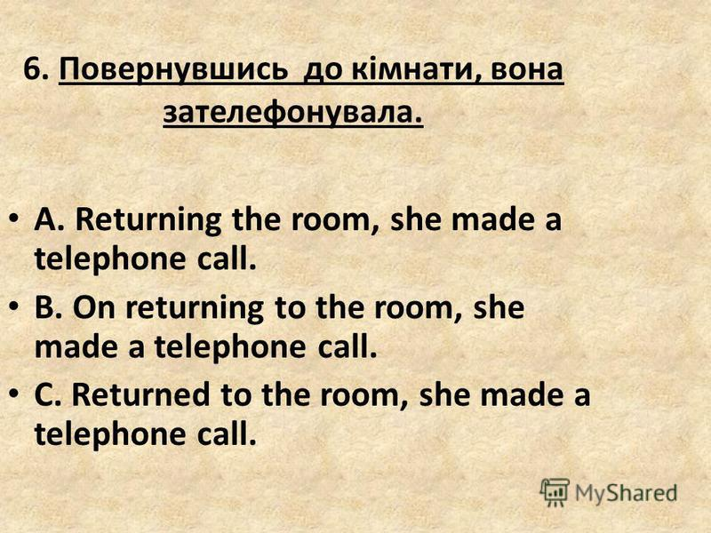 6. Повернувшись до кімнати, вона зателефонувала. A. Returning the room, she made a telephone call. B. On returning to the room, she made a telephone call. C. Returned to the room, she made a telephone call.