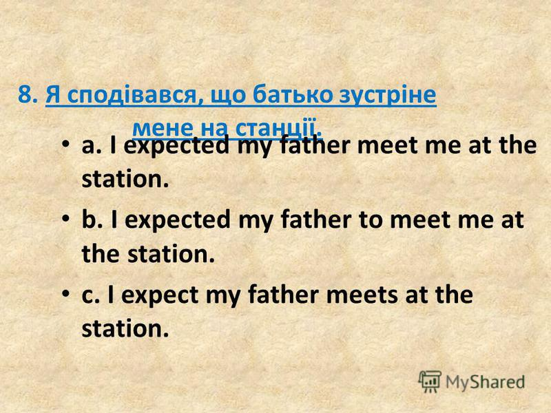 8. Я сподівався, що батько зустріне мене на станції. a. I expected my father meet me at the station. b. I expected my father to meet me at the station. c. I expect my father meets at the station.