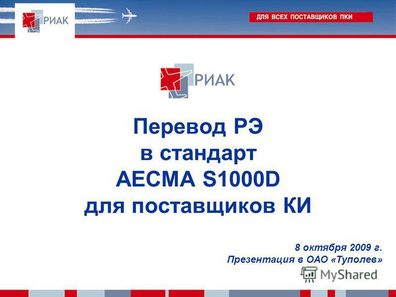 Перевод РЭ в стандарт AECMA S1000D для поставщиков КИ 8 октября 2009 г. Презентация в ОАО «Туполев»