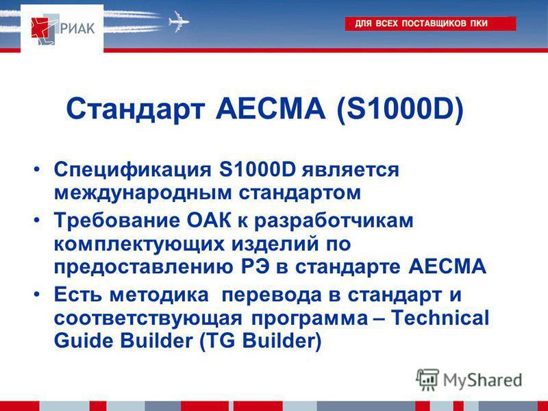 Стандарт AECMA (S1000D) Спецификация S1000D является международным стандартом Требование ОАК к разработчикам комплектующих изделий по предоставлению РЭ в стандарте АЕСМА Есть методика перевода в стандарт и соответствующая программа – Technical Guide