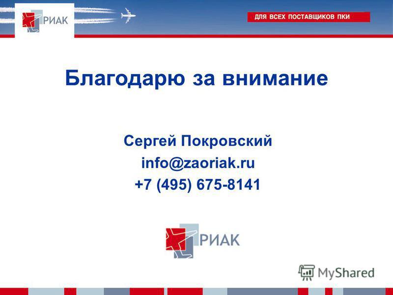 Благодарю за внимание Сергей Покровский info@zaoriak.ru +7 (495) 675-8141