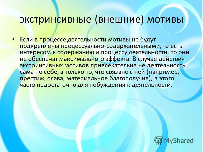 экстринсивные (внешние) мотивы Если в процессе деятельности мотивы не будут подкреплены процессуально-содержательными, то есть интересом к содержанию и процессу деятельности, то они не обеспечат максимального эффекта. В случае действия экстринсивных