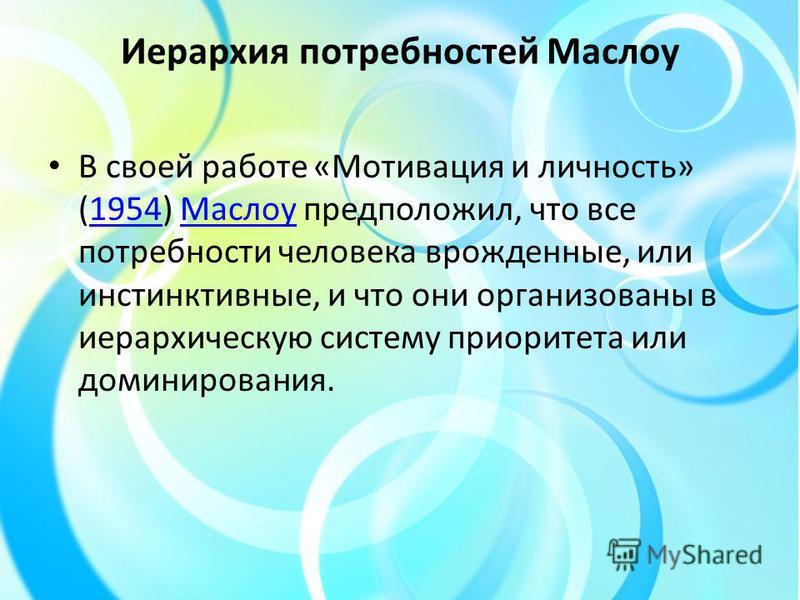 Иерархия потребностей Маслоу В своей работе «Мотивация и личность» (1954) Маслоу предположил, что все потребности человека врожденные, или инстинктивные, и что они организованы в иерархическую систему приоритета или доминирования.1954Маслоу