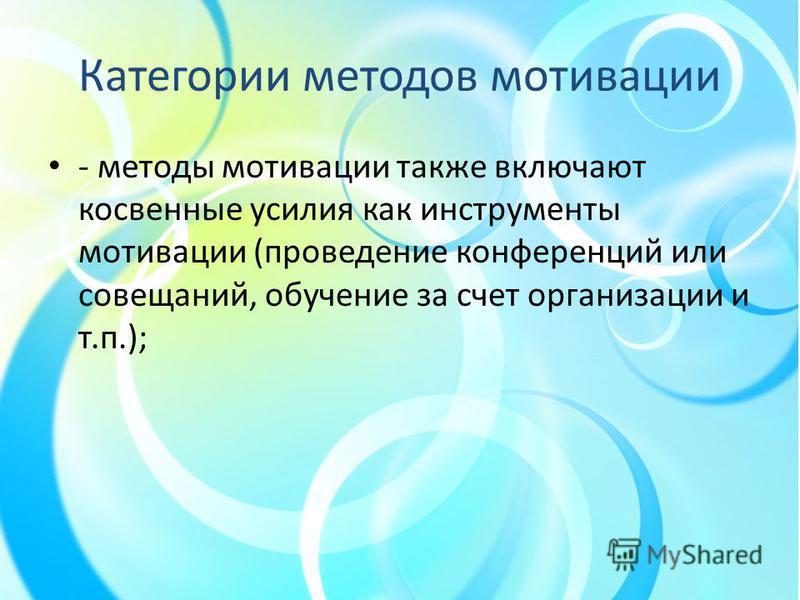 Категории методов мотивации - методы мотивации также включают косвенные усилия как инструменты мотивации (проведение конференций или совещаний, обучение за счет организации и т.п.);