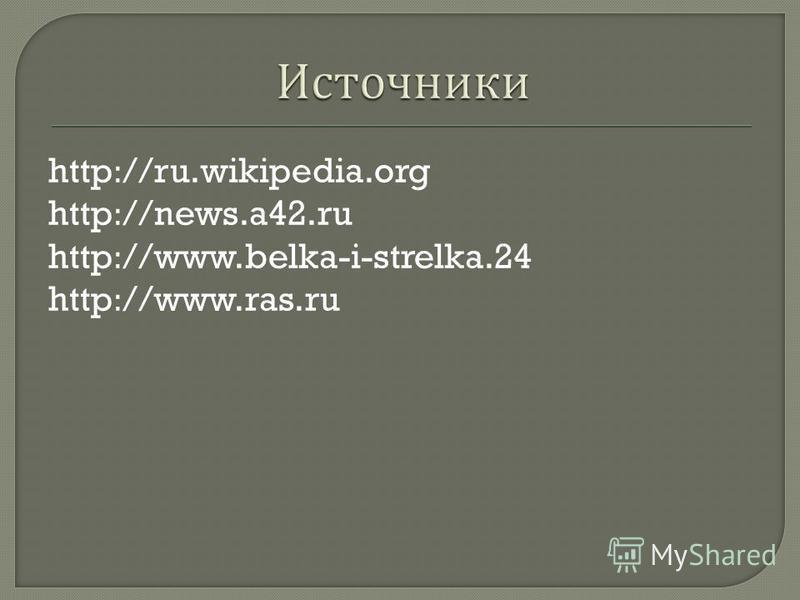 http://ru.wikipedia.org http://news.a42. ru http://www.belka-i-strelka.24 http://www.ras.ru