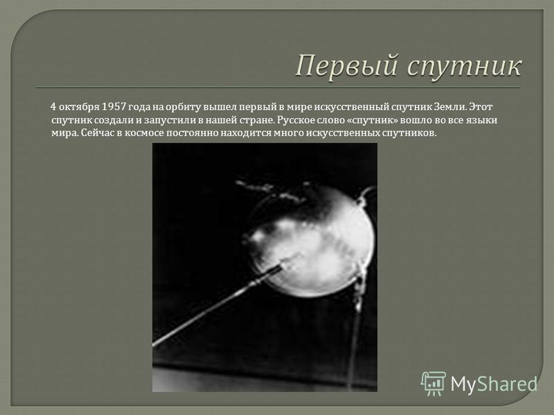 4 октября 1957 года на орбиту вышел первый в мире искусственный спутник Земли. Этот спутник создали и запустили в нашей стране. Русское слово « спутник » вошло во все языки мира. Сейчас в космосе постоянно находится много искусственных спутников.