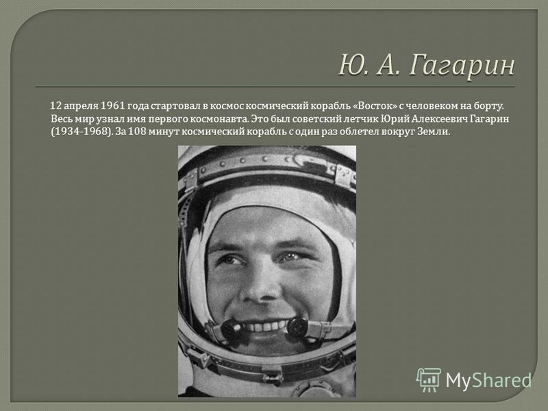 12 апреля 1961 года стартовал в космос космический корабль « Восток » с человеком на борту. Весь мир узнал имя первого космонавта. Это был советский летчик Юрий Алексеевич Гагарин (1934-1968). За 108 минут космический корабль с один раз облетел вокру