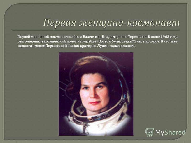 Первой женщиной - космонавтом была Валентина Владимировна Терешкова. В июне 1963 года она совершила космический полет на корабле « Восток -6», проведя 71 час в космосе. В честь ее подвига именем Терешковой назван кратер на Луне и малая планета.