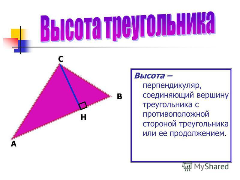 А В Высота – перпендикуляр, соединяющий вершину треугольника с противоположной стороной треугольника или ее продолжением. С Н