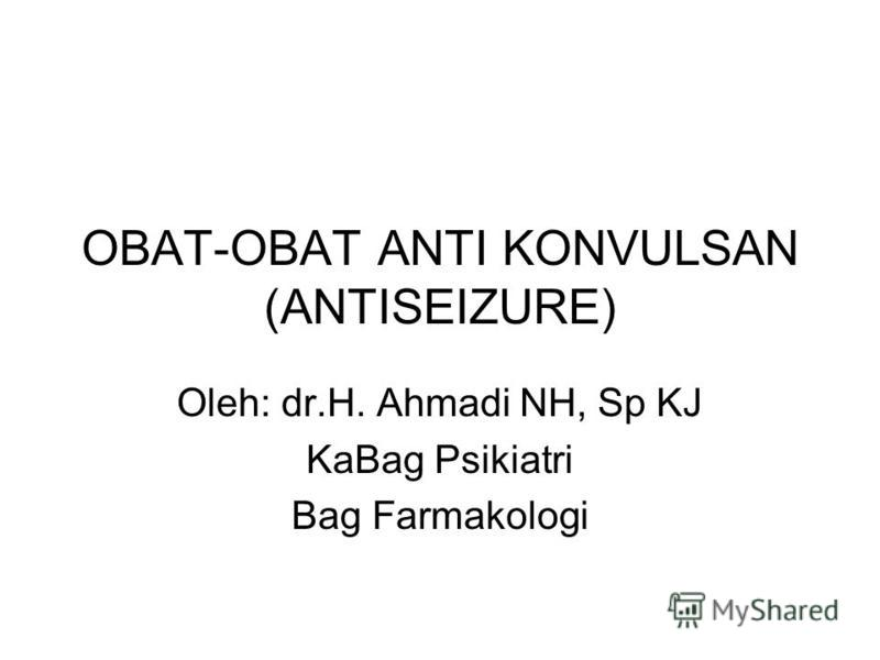OBAT-OBAT ANTI KONVULSAN (ANTISEIZURE) Oleh: dr.H. Ahmadi NH, Sp KJ KaBag Psikiatri Bag Farmakologi