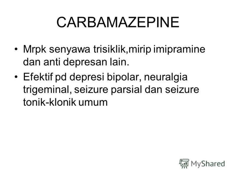 CARBAMAZEPINE Mrpk senyawa trisiklik,mirip imipramine dan anti depresan lain. Efektif pd depresi bipolar, neuralgia trigeminal, seizure parsial dan seizure tonik-klonik umum