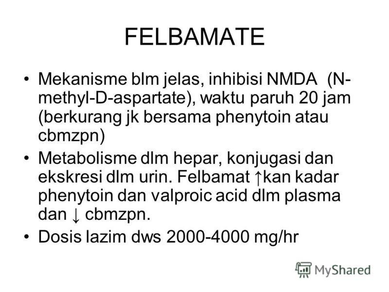 FELBAMATE Mekanisme blm jelas, inhibisi NMDA (N- methyl-D-aspartate), waktu paruh 20 jam (berkurang jk bersama phenytoin atau cbmzpn) Metabolisme dlm hepar, konjugasi dan ekskresi dlm urin. Felbamat kan kadar phenytoin dan valproic acid dlm plasma da