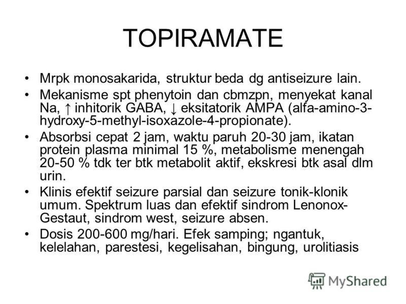 TOPIRAMATE Mrpk monosakarida, struktur beda dg antiseizure lain. Mekanisme spt phenytoin dan cbmzpn, menyekat kanal Na, inhitorik GABA, eksitatorik AMPA (alfa-amino-3- hydroxy-5-methyl-isoxazole-4-propionate). Absorbsi cepat 2 jam, waktu paruh 20-30